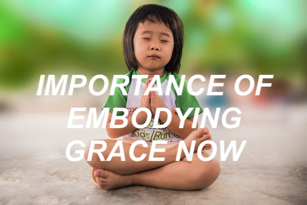 IMPORTANCE OF EMBODYING GRACE NOW