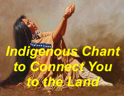 INDIGENOUS CHANT TO CONNECT TO THE LAND